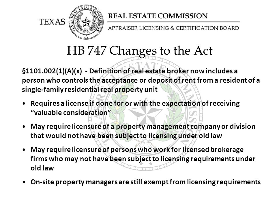 HB 747 Changes to the Act §1101.002(1)(A)(x) - Definition of real estate broker now includes a person who controls the acceptance or deposit of rent from a resident of a single-family residential real property unit Requires a license if done for or with the expectation of receiving valuable consideration May require licensure of a property management company or division that would not have been subject to licensing under old law May require licensure of persons who work for licensed brokerage firms who may not have been subject to licensing requirements under old law On-site property managers are still exempt from licensing requirements