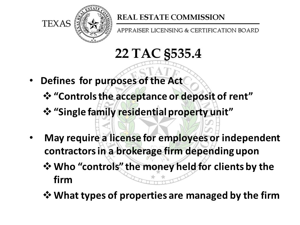 22 TAC §535.4 A person controls the acceptance or deposit of rent from a resident of a single-family residential real property unit and must be licensed under the Act if:  The person has the authority to use the rent to pay for services related to management of the property; or  The person has the authority to deposit the rent into a trust account and sign checks or withdraw money from the account