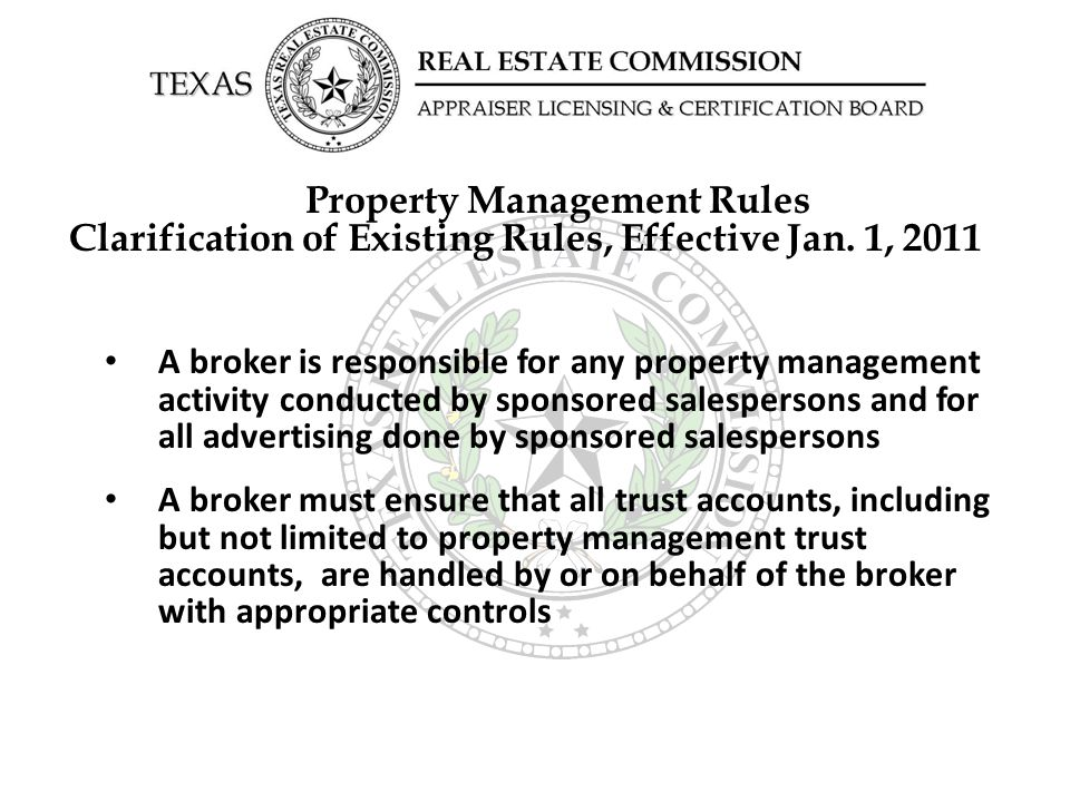 Property Management Rules Clarification of Existing Rules, Effective Jan. 1, 2011 A broker is responsible for any property management activity conduct