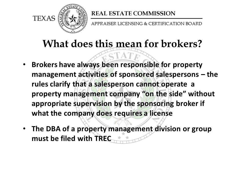 What does this mean for brokers? Brokers have always been responsible for property management activities of sponsored salespersons – the rules clarify