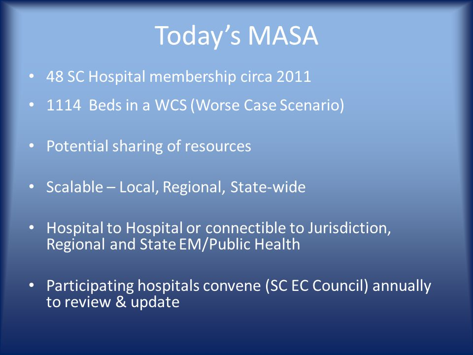 Today's MASA 48 SC Hospital membership circa 2011 1114 Beds in a WCS (Worse Case Scenario) Potential sharing of resources Scalable – Local, Regional, State-wide Hospital to Hospital or connectible to Jurisdiction, Regional and State EM/Public Health Participating hospitals convene (SC EC Council) annually to review & update