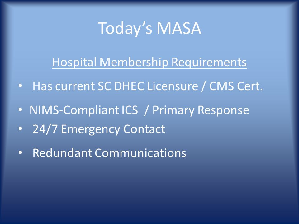 Today's MASA Hospital Membership Requirements Has current SC DHEC Licensure / CMS Cert. NIMS-Compliant ICS / Primary Response 24/7 Emergency Contact R