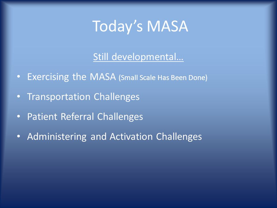 Today's MASA Still developmental… Exercising the MASA (Small Scale Has Been Done) Transportation Challenges Patient Referral Challenges Administering