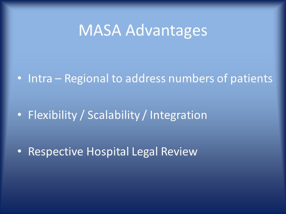 MASA Advantages Intra – Regional to address numbers of patients Flexibility / Scalability / Integration Respective Hospital Legal Review