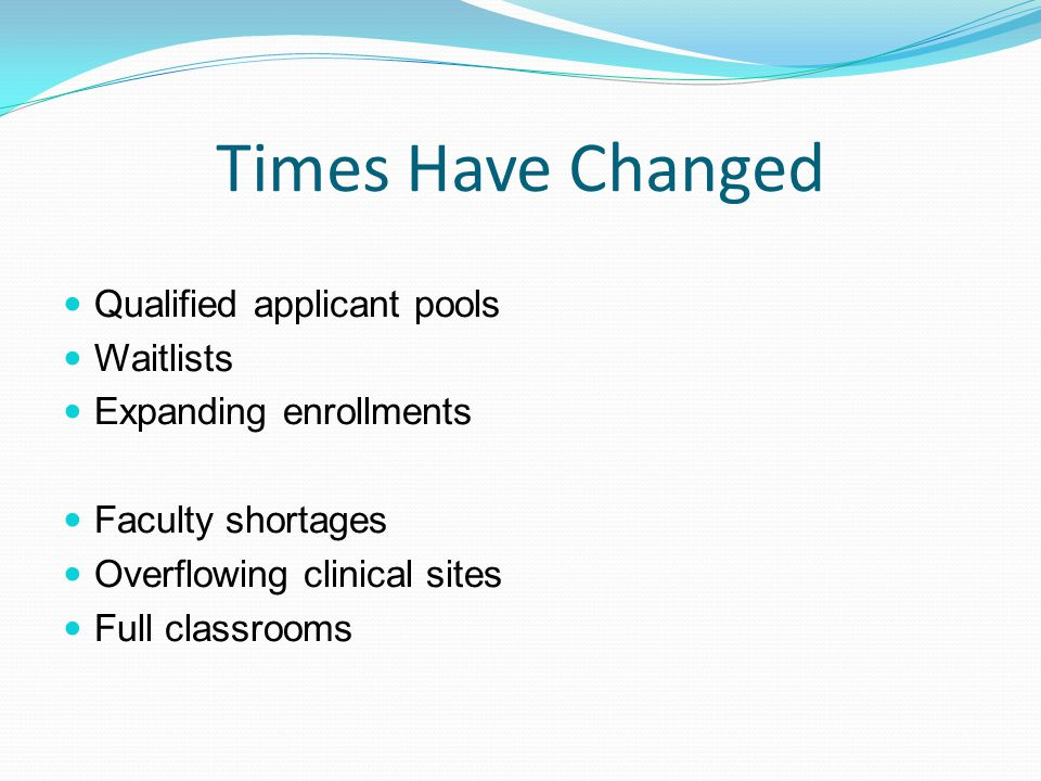 Times Have Changed Qualified applicant pools Waitlists Expanding enrollments Faculty shortages Overflowing clinical sites Full classrooms