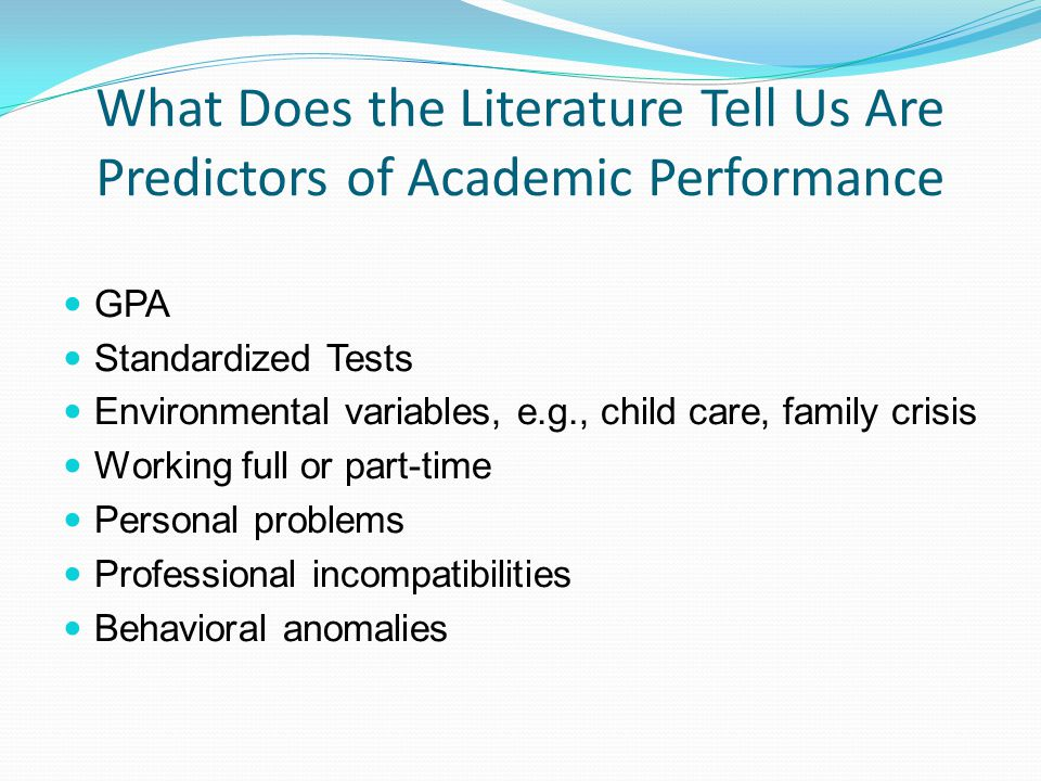 What Does the Literature Tell Us Are Predictors of Academic Performance GPA Standardized Tests Environmental variables, e.g., child care, family crisi