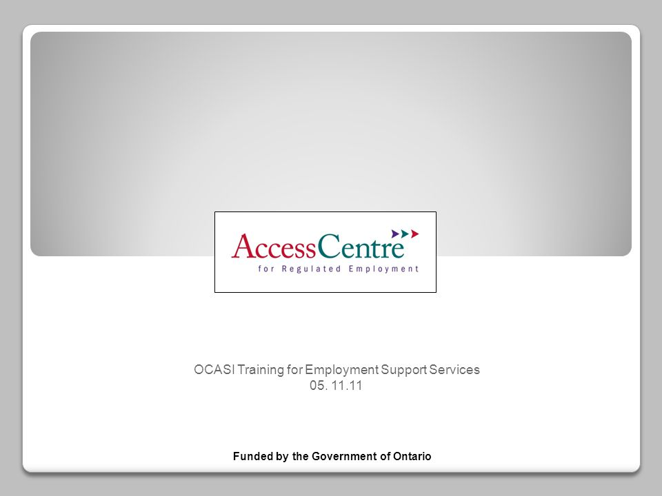OCASI Training for Employment Support Services 05. 11.11 Funded by the Government of Ontario