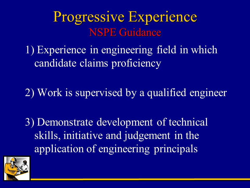 Progressive Experience NSPE Guidance 1) Experience in engineering field in which candidate claims proficiency 2) Work is supervised by a qualified engineer 3) Demonstrate development of technical skills, initiative and judgement in the application of engineering principals