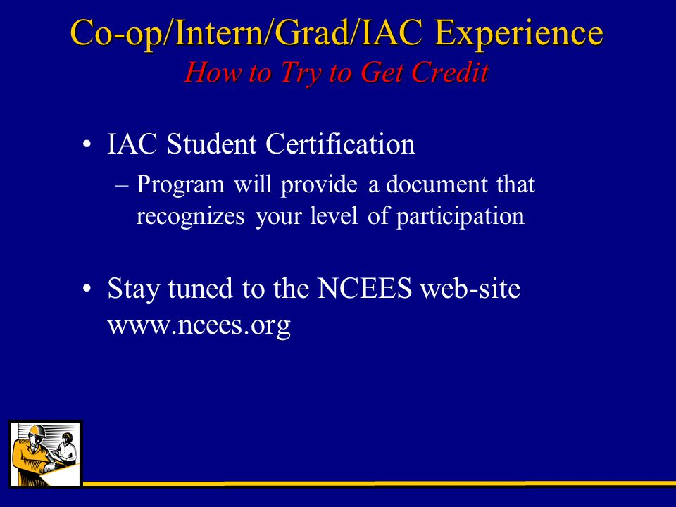 IAC Student Certification –Program will provide a document that recognizes your level of participation Stay tuned to the NCEES web-site www.ncees.org Co-op/Intern/Grad/IAC Experience How to Try to Get Credit