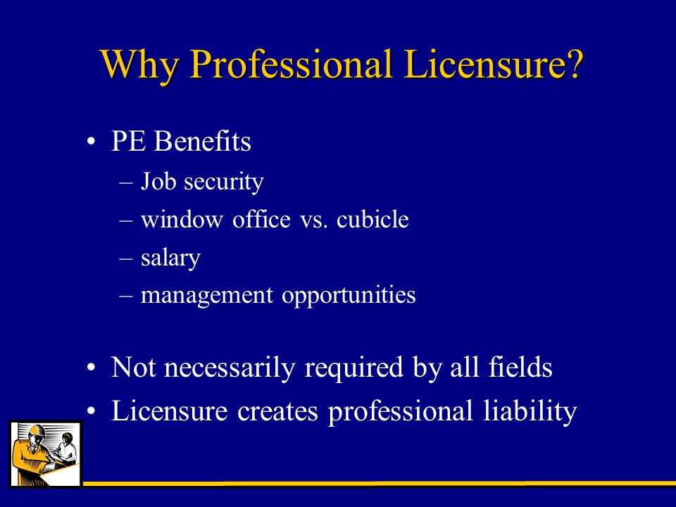 Why Professional Licensure. PE Benefits –Job security –window office vs.