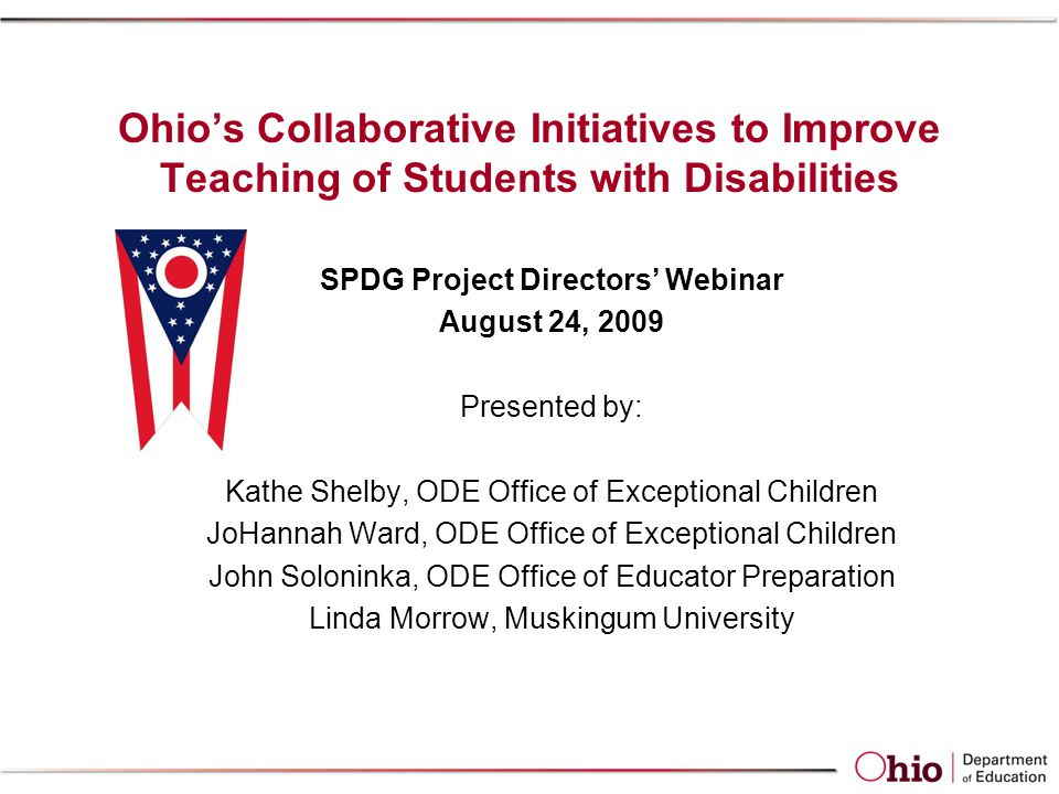 Ohio's Collaborative Initiatives to Improve Teaching of Students with Disabilities SPDG Project Directors' Webinar August 24, 2009 Presented by: Kathe Shelby, ODE Office of Exceptional Children JoHannah Ward, ODE Office of Exceptional Children John Soloninka, ODE Office of Educator Preparation Linda Morrow, Muskingum University