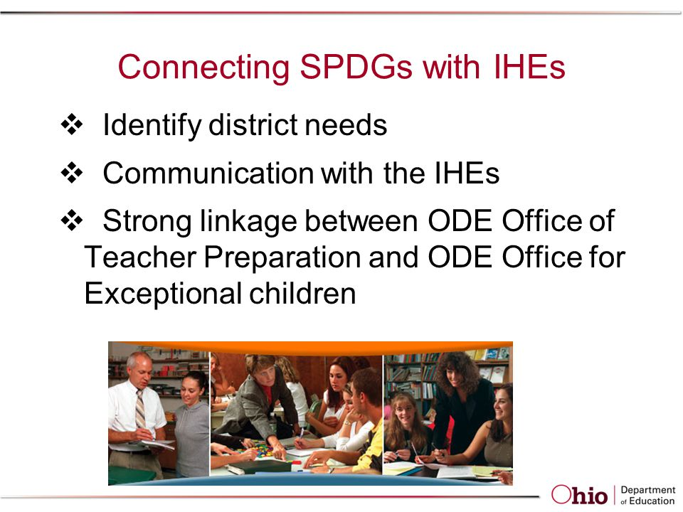 Connecting SPDGs with IHEs  Identify district needs  Communication with the IHEs  Strong linkage between ODE Office of Teacher Preparation and ODE Office for Exceptional children