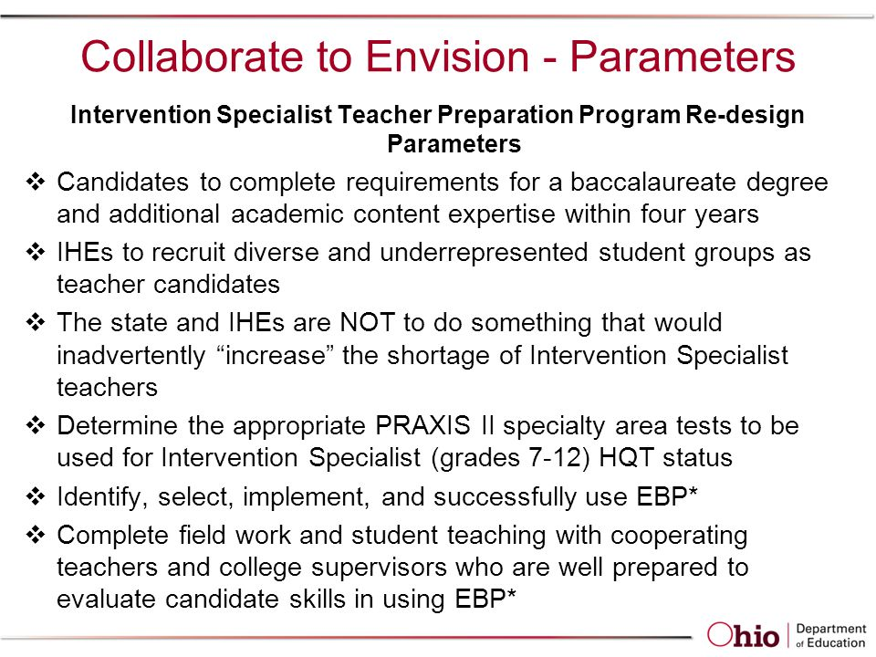 Collaborate to Envision - Parameters Intervention Specialist Teacher Preparation Program Re-design Parameters  Candidates to complete requirements for a baccalaureate degree and additional academic content expertise within four years  IHEs to recruit diverse and underrepresented student groups as teacher candidates  The state and IHEs are NOT to do something that would inadvertently increase the shortage of Intervention Specialist teachers  Determine the appropriate PRAXIS II specialty area tests to be used for Intervention Specialist (grades 7-12) HQT status  Identify, select, implement, and successfully use EBP*  Complete field work and student teaching with cooperating teachers and college supervisors who are well prepared to evaluate candidate skills in using EBP*