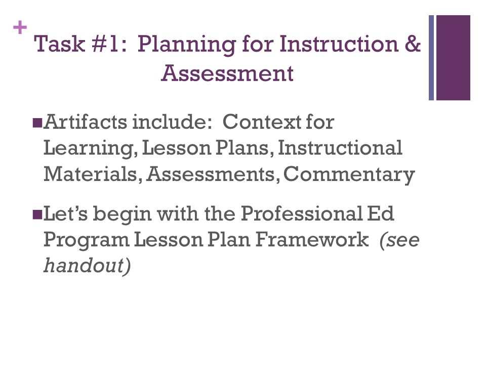 + Task #1: Planning for Instruction & Assessment Artifacts include: Context for Learning, Lesson Plans, Instructional Materials, Assessments, Commentary Let's begin with the Professional Ed Program Lesson Plan Framework (see handout)