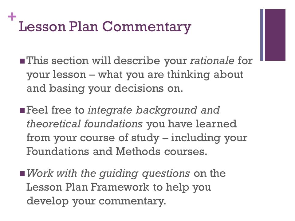 + Lesson Plan Commentary This section will describe your rationale for your lesson – what you are thinking about and basing your decisions on.