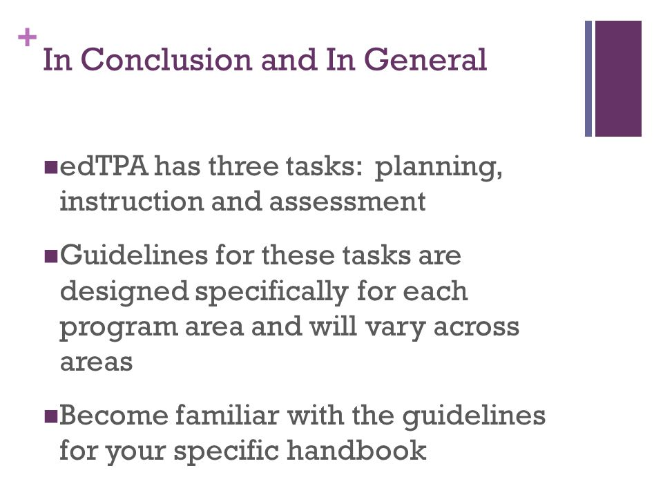 + In Conclusion and In General edTPA has three tasks: planning, instruction and assessment Guidelines for these tasks are designed specifically for each program area and will vary across areas Become familiar with the guidelines for your specific handbook