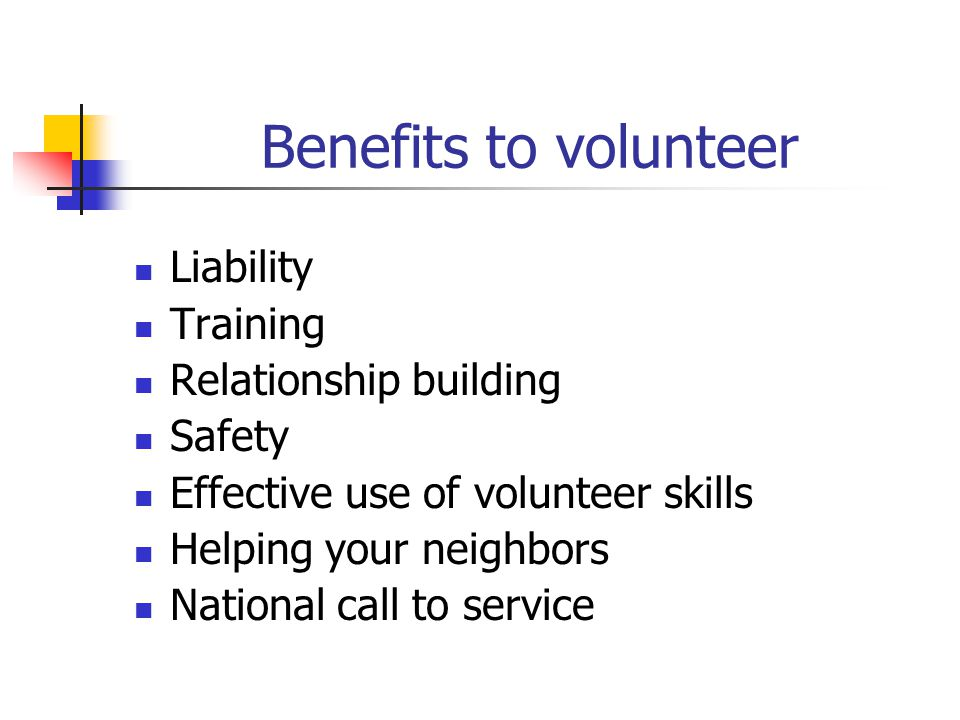 Benefits to volunteer Liability Training Relationship building Safety Effective use of volunteer skills Helping your neighbors National call to servic