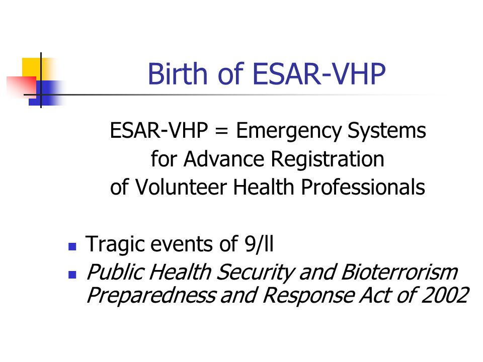 Birth of ESAR-VHP ESAR-VHP = Emergency Systems for Advance Registration of Volunteer Health Professionals Tragic events of 9/ll Public Health Security