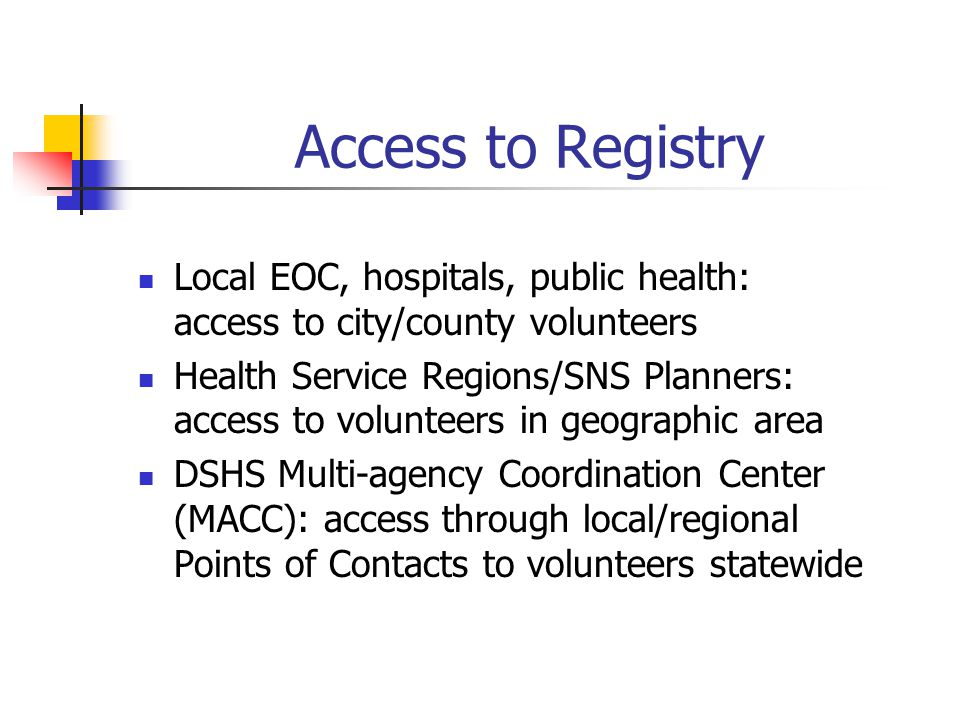 Access to Registry Local EOC, hospitals, public health: access to city/county volunteers Health Service Regions/SNS Planners: access to volunteers in geographic area DSHS Multi-agency Coordination Center (MACC): access through local/regional Points of Contacts to volunteers statewide