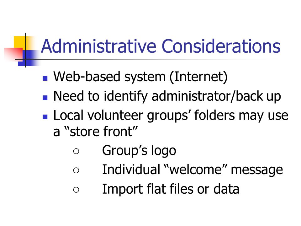 "Administrative Considerations Web-based system (Internet) Need to identify administrator/back up Local volunteer groups' folders may use a ""store fron"
