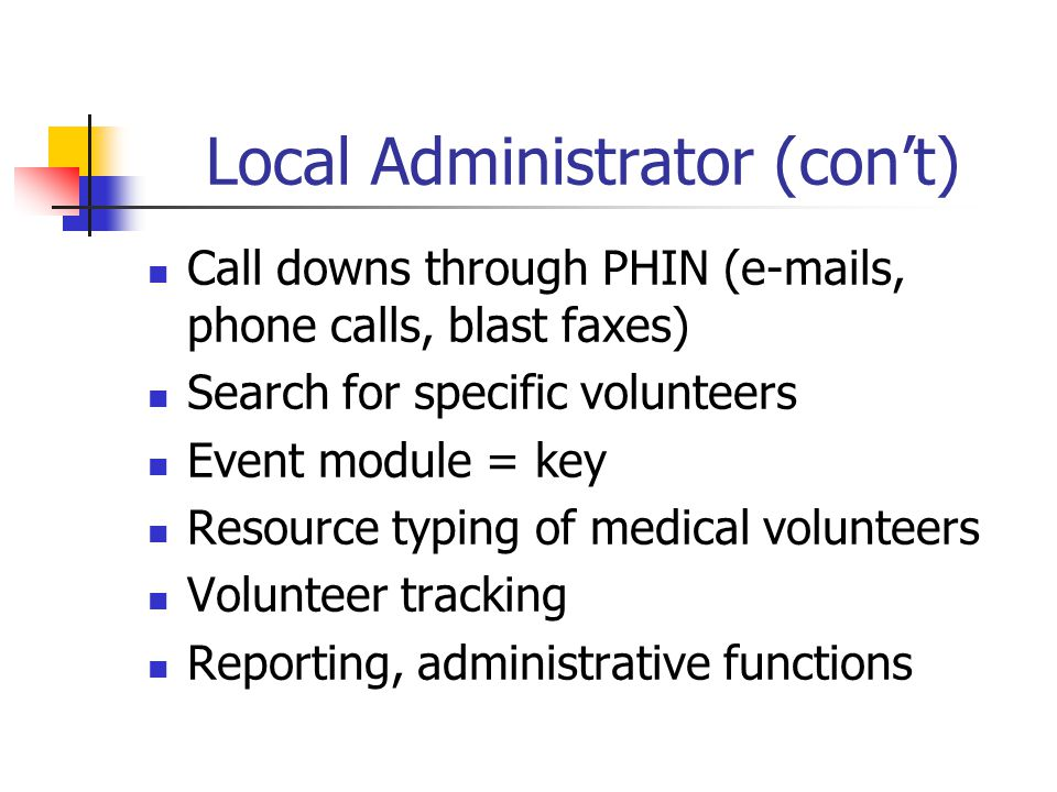 Local Administrator (con't) Call downs through PHIN (e-mails, phone calls, blast faxes) Search for specific volunteers Event module = key Resource typ