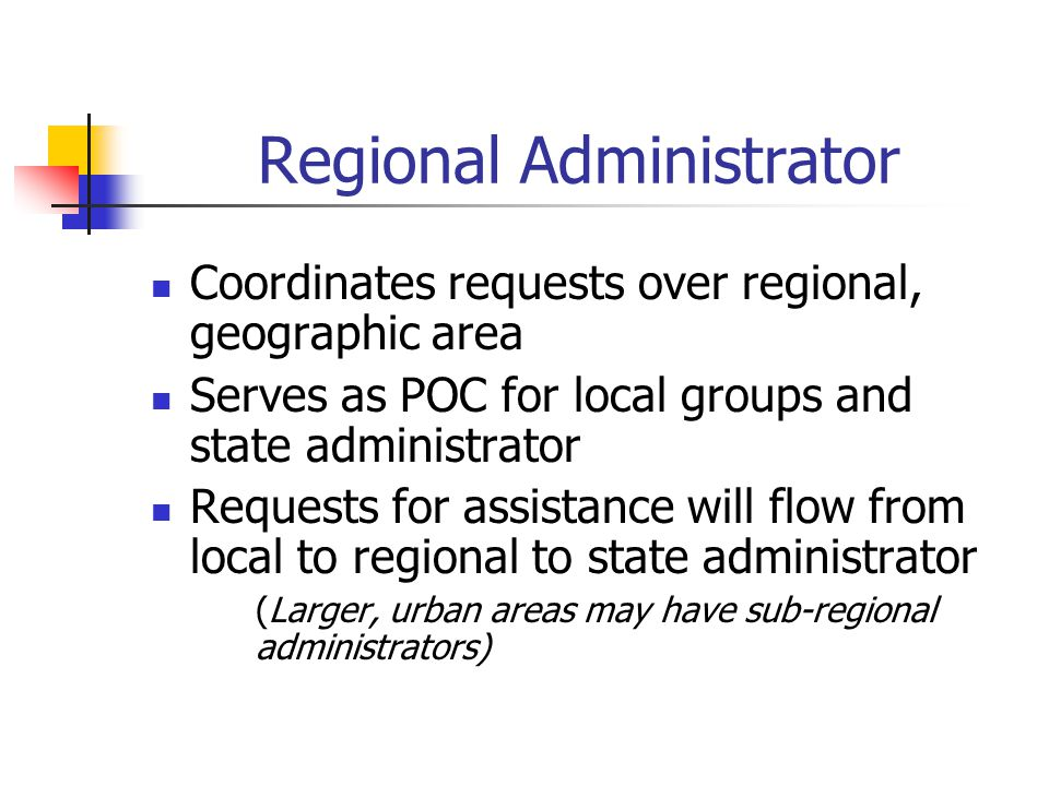 Regional Administrator Coordinates requests over regional, geographic area Serves as POC for local groups and state administrator Requests for assista