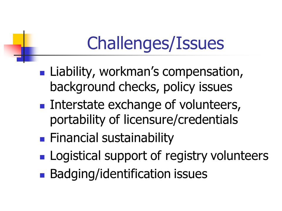 Challenges/Issues Liability, workman's compensation, background checks, policy issues Interstate exchange of volunteers, portability of licensure/credentials Financial sustainability Logistical support of registry volunteers Badging/identification issues