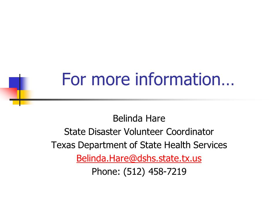 For more information… Belinda Hare State Disaster Volunteer Coordinator Texas Department of State Health Services Belinda.Hare@dshs.state.tx.us Phone: (512) 458-7219