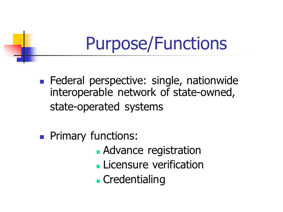 Purpose/Functions Federal perspective: single, nationwide interoperable network of state-owned, state-operated systems Primary functions: Advance registration Licensure verification Credentialing