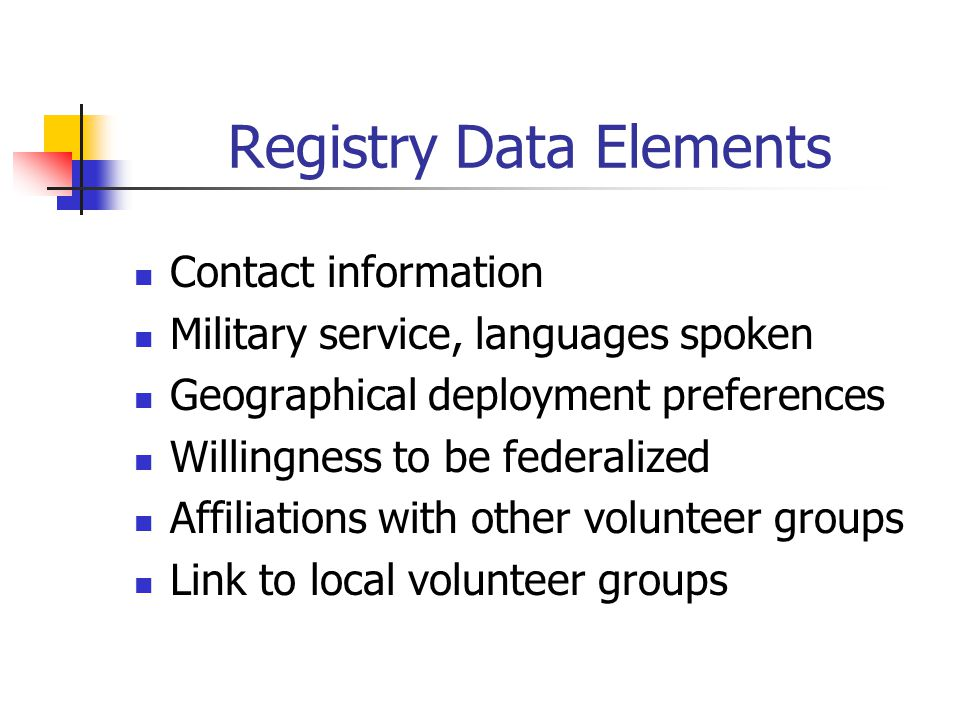 Registry Data Elements Contact information Military service, languages spoken Geographical deployment preferences Willingness to be federalized Affiliations with other volunteer groups Link to local volunteer groups