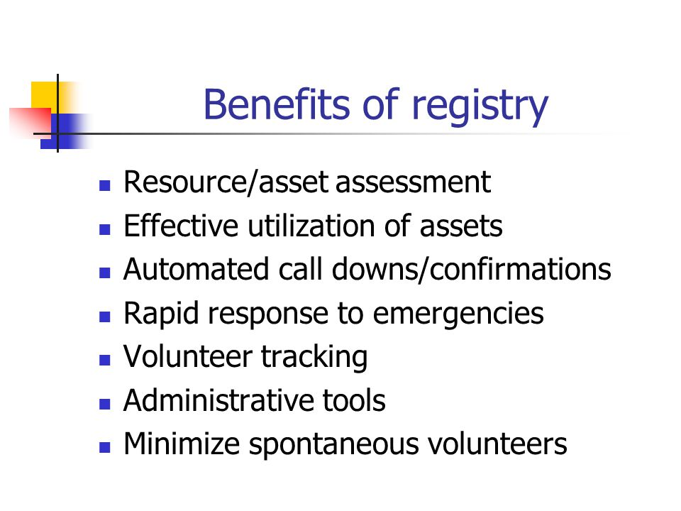 Benefits of registry Resource/asset assessment Effective utilization of assets Automated call downs/confirmations Rapid response to emergencies Volunteer tracking Administrative tools Minimize spontaneous volunteers