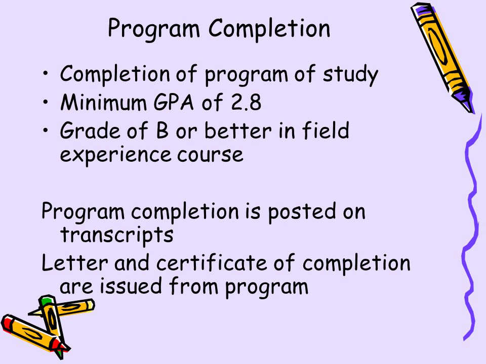 Program Completion Completion of program of study Minimum GPA of 2.8 Grade of B or better in field experience course Program completion is posted on transcripts Letter and certificate of completion are issued from program