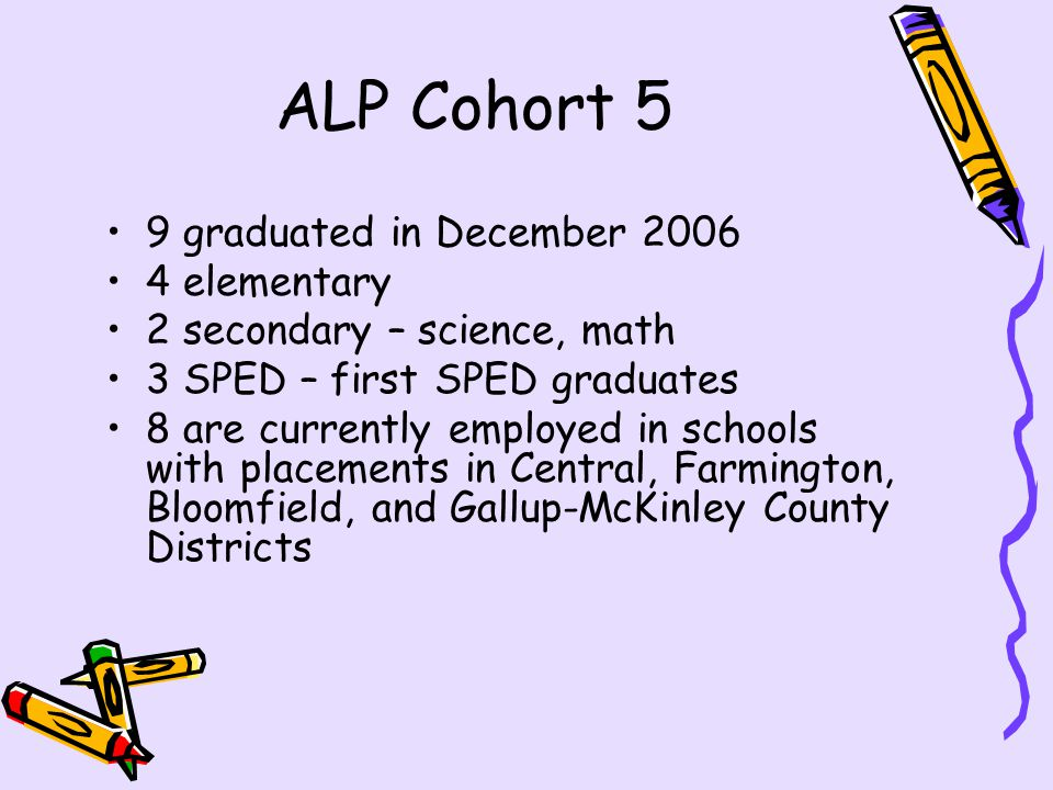 ALP Cohort 5 9 graduated in December 2006 4 elementary 2 secondary – science, math 3 SPED – first SPED graduates 8 are currently employed in schools with placements in Central, Farmington, Bloomfield, and Gallup-McKinley County Districts