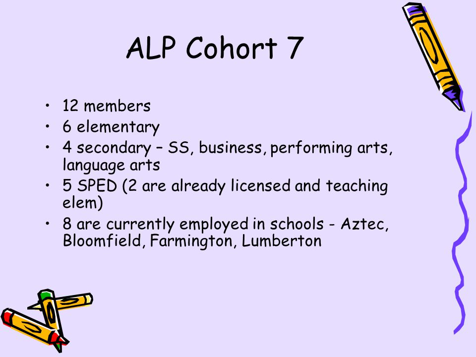 ALP Cohort 7 12 members 6 elementary 4 secondary – SS, business, performing arts, language arts 5 SPED (2 are already licensed and teaching elem) 8 are currently employed in schools - Aztec, Bloomfield, Farmington, Lumberton