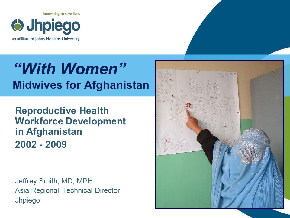 With Women Midwives for Afghanistan Reproductive Health Workforce Development in Afghanistan 2002 - 2009 Jeffrey Smith, MD, MPH Asia Regional Technical Director Jhpiego