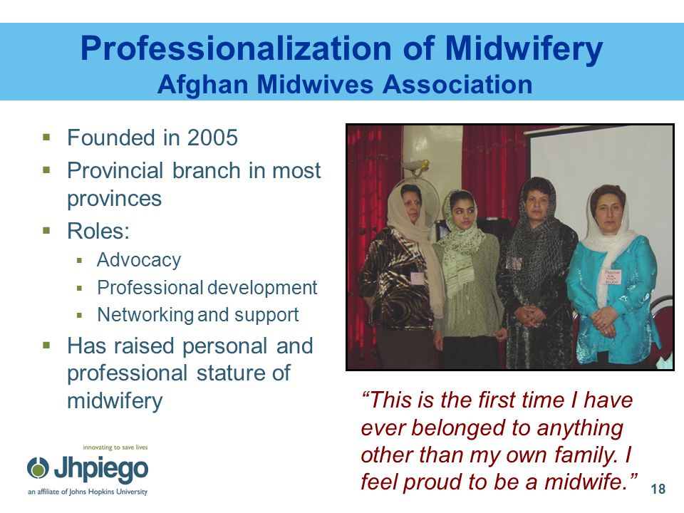 18 Professionalization of Midwifery Afghan Midwives Association  Founded in 2005  Provincial branch in most provinces  Roles:  Advocacy  Professional development  Networking and support  Has raised personal and professional stature of midwifery This is the first time I have ever belonged to anything other than my own family.