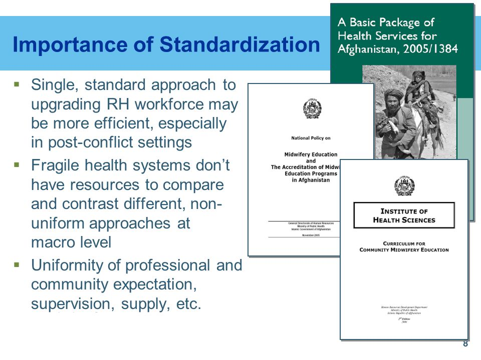 8 Importance of Standardization  Single, standard approach to upgrading RH workforce may be more efficient, especially in post-conflict settings  Fragile health systems don't have resources to compare and contrast different, non- uniform approaches at macro level  Uniformity of professional and community expectation, supervision, supply, etc.