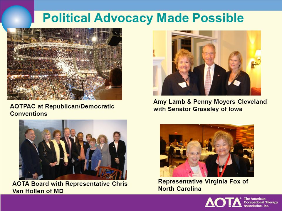 Political Advocacy Made Possible AOTPAC at Republican/Democratic Conventions Amy Lamb & Penny Moyers Cleveland with Senator Grassley of Iowa AOTA Board with Representative Chris Van Hollen of MD Representative Virginia Fox of North Carolina