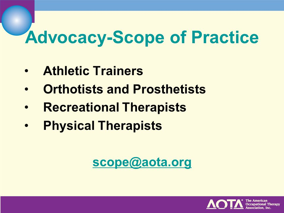 Advocacy-Scope of Practice Athletic Trainers Orthotists and Prosthetists Recreational Therapists Physical Therapists scope@aota.org