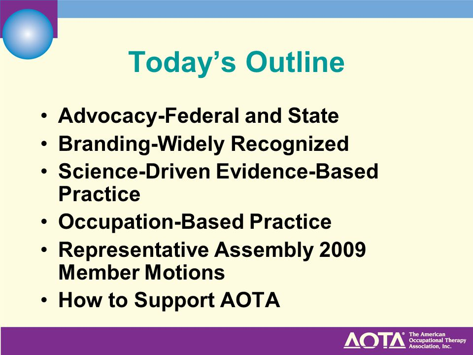 Today's Outline Advocacy-Federal and State Branding-Widely Recognized Science-Driven Evidence-Based Practice Occupation-Based Practice Representative Assembly 2009 Member Motions How to Support AOTA