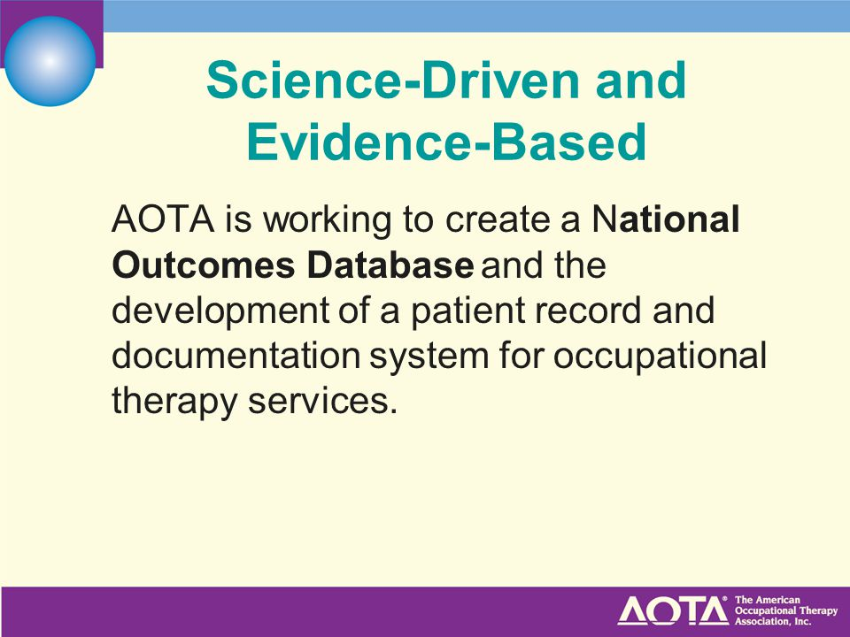 Science-Driven and Evidence-Based AOTA is working to create a National Outcomes Database and the development of a patient record and documentation system for occupational therapy services.