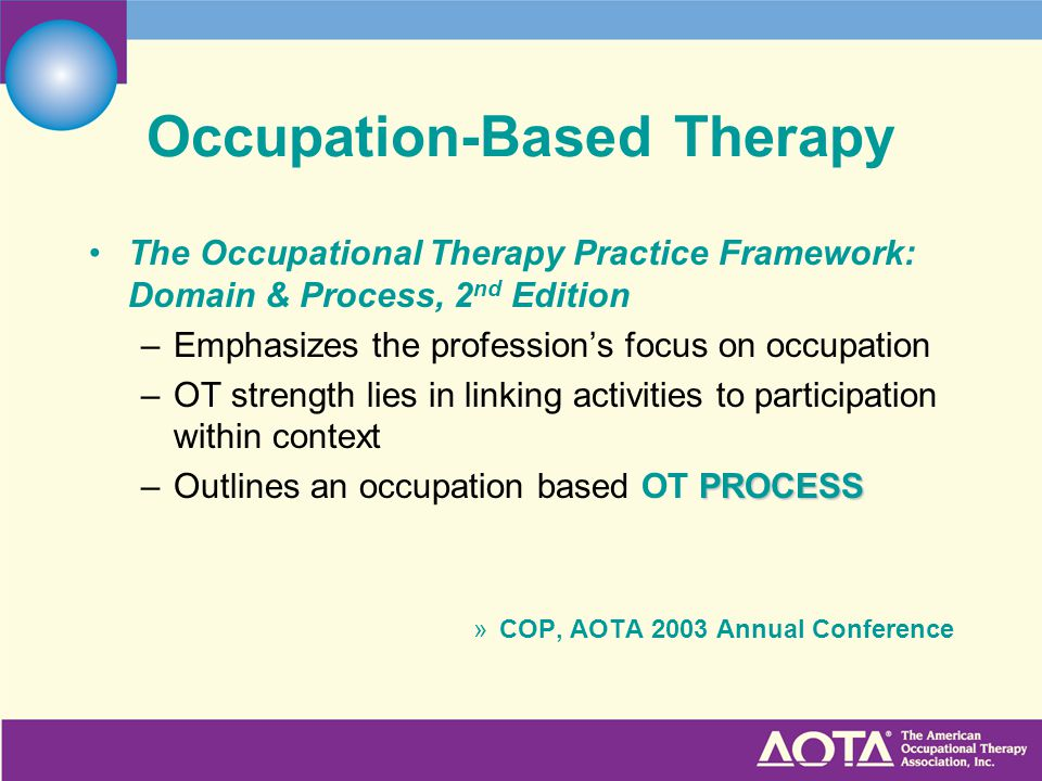 Occupation-Based Therapy The Occupational Therapy Practice Framework: Domain & Process, 2 nd Edition –Emphasizes the profession's focus on occupation –OT strength lies in linking activities to participation within context PROCESS –Outlines an occupation based OT PROCESS »COP, AOTA 2003 Annual Conference
