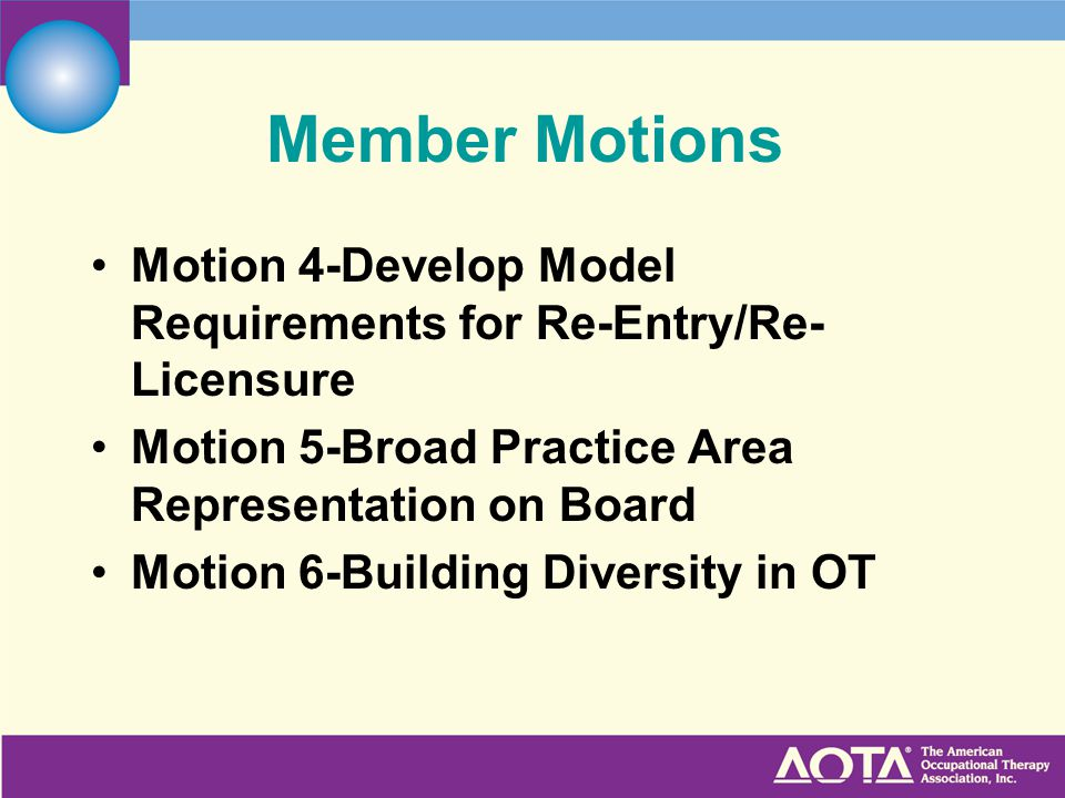 Member Motions Motion 4-Develop Model Requirements for Re-Entry/Re- Licensure Motion 5-Broad Practice Area Representation on Board Motion 6-Building Diversity in OT