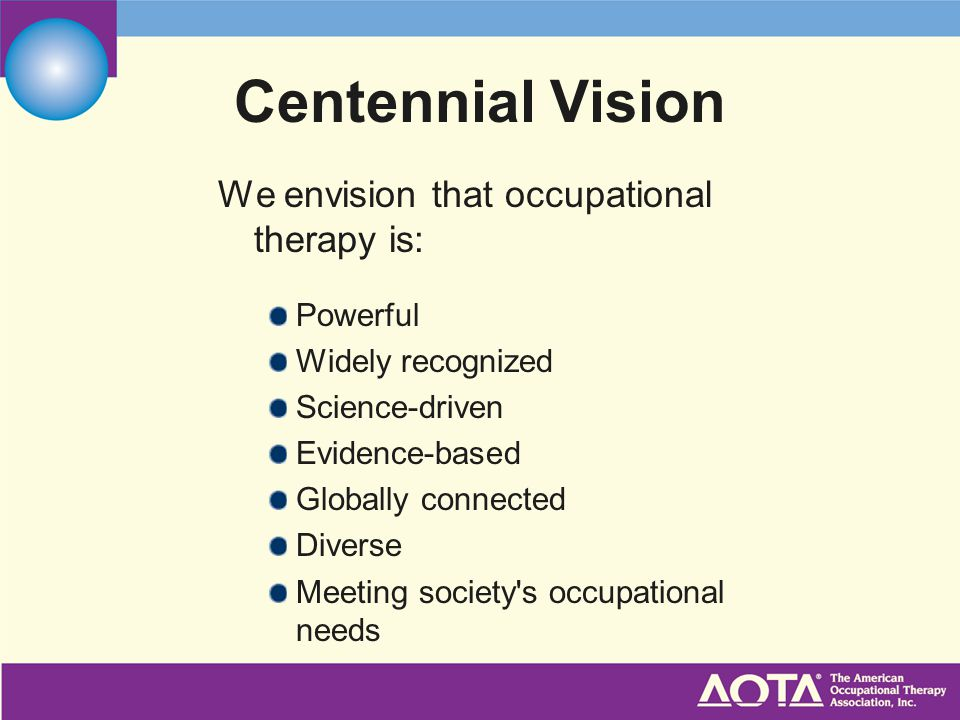 We envision that occupational therapy is: Powerful Widely recognized Science-driven Evidence-based Globally connected Diverse Meeting society s occupational needs