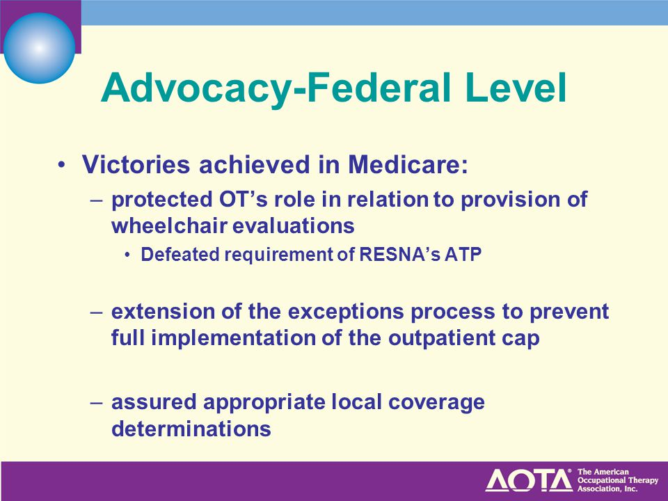 Advocacy-Federal Level Victories achieved in Medicare: –protected OT's role in relation to provision of wheelchair evaluations Defeated requirement of RESNA's ATP –extension of the exceptions process to prevent full implementation of the outpatient cap –assured appropriate local coverage determinations