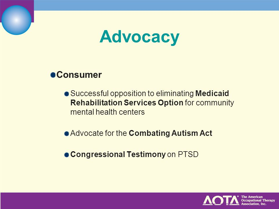 Advocacy Consumer Successful opposition to eliminating Medicaid Rehabilitation Services Option for community mental health centers Advocate for the Combating Autism Act Congressional Testimony on PTSD