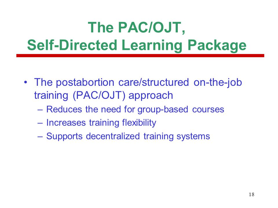 18 The PAC/OJT, Self-Directed Learning Package The postabortion care/structured on-the-job training (PAC/OJT) approach –Reduces the need for group-bas
