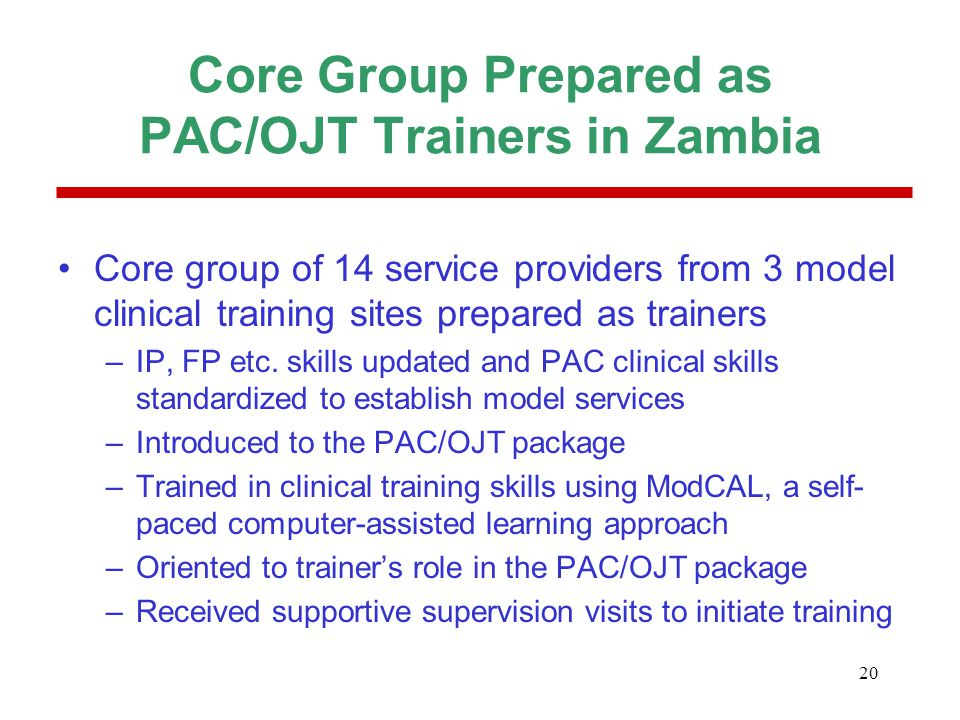 20 Core Group Prepared as PAC/OJT Trainers in Zambia Core group of 14 service providers from 3 model clinical training sites prepared as trainers –IP,