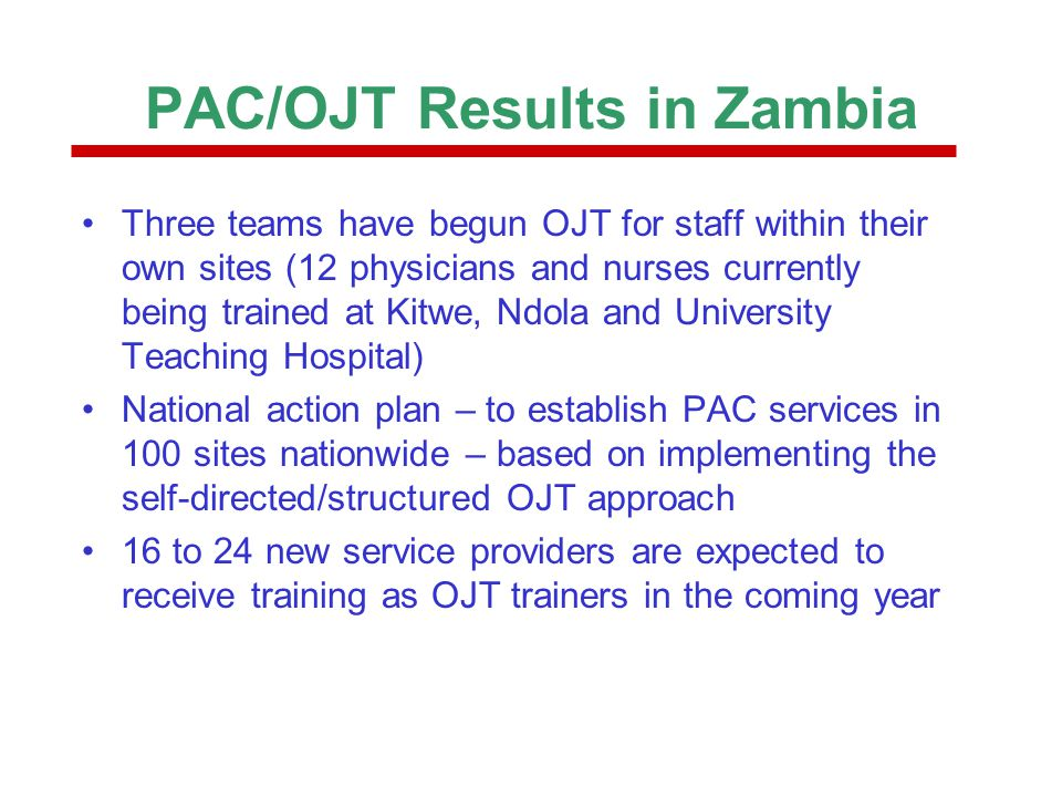 PAC/OJT Results in Zambia Three teams have begun OJT for staff within their own sites (12 physicians and nurses currently being trained at Kitwe, Ndol