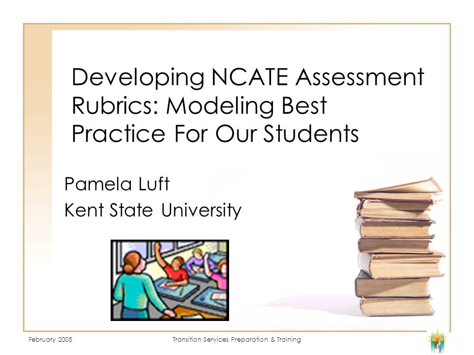 February 2005Transition Services Preparation & Training Developing NCATE Assessment Rubrics: Modeling Best Practice For Our Students Pamela Luft Kent State University
